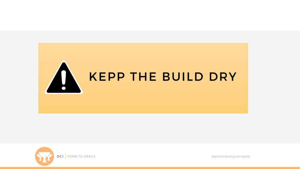 objectcomputing.com/grails KEPP THE BUILD DRY
