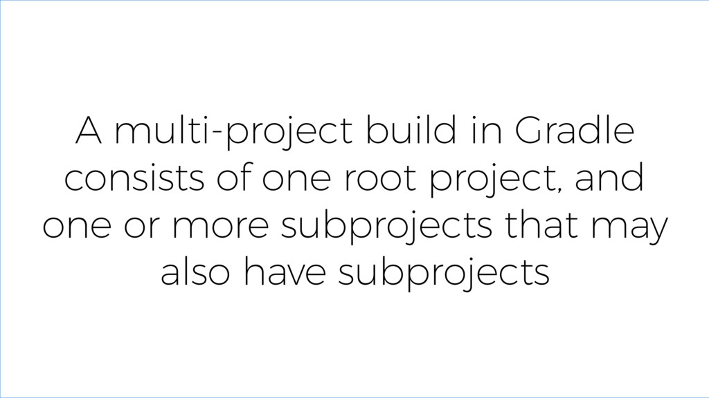 A multi-project build in Gradle consists of one...