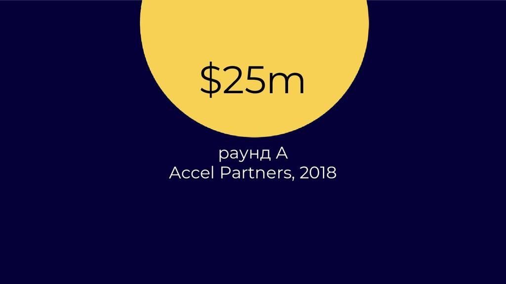$25m раунд А Accel Partners, 2018