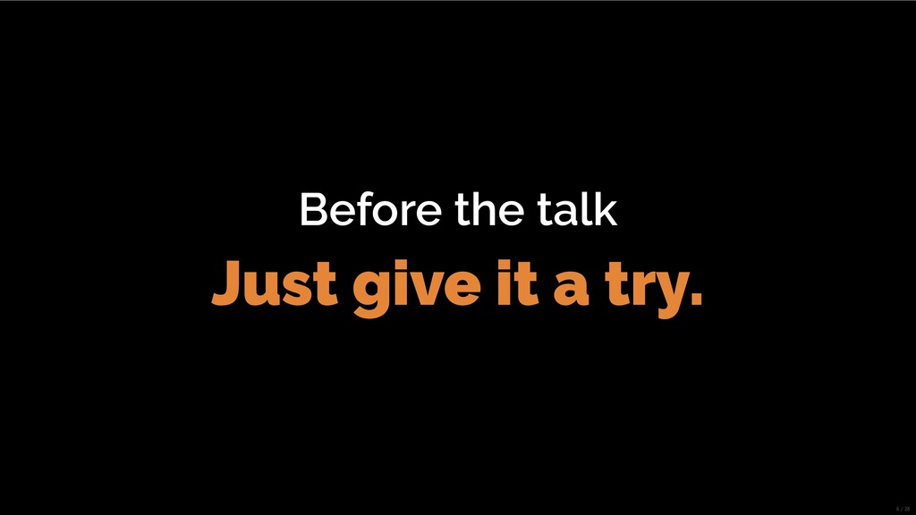 Before the talk Just give it a try. 6/28