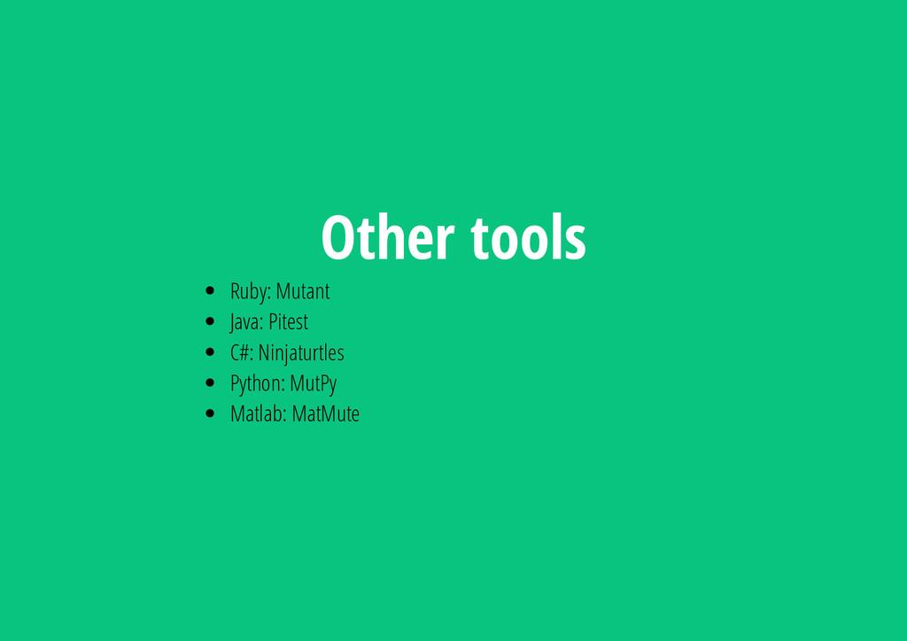 Other tools Ruby: Mutant Java: Pitest C#: Ninja...
