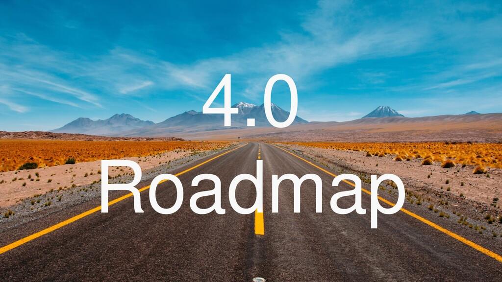 4.0 Roadmap
