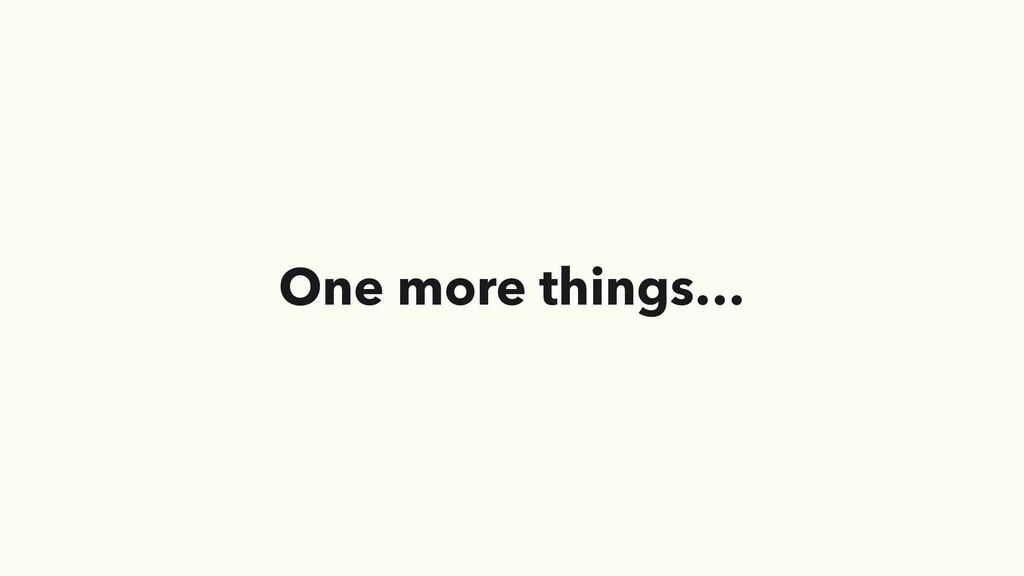 One more things…