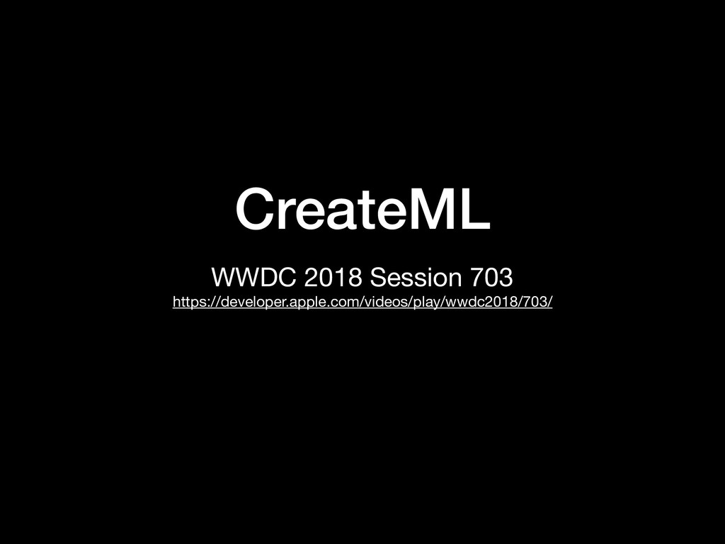 CreateML WWDC 2018 Session 703  https://develop...