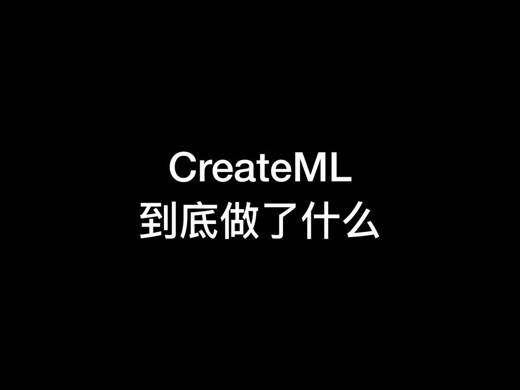 CreateML 到底做了了什什么