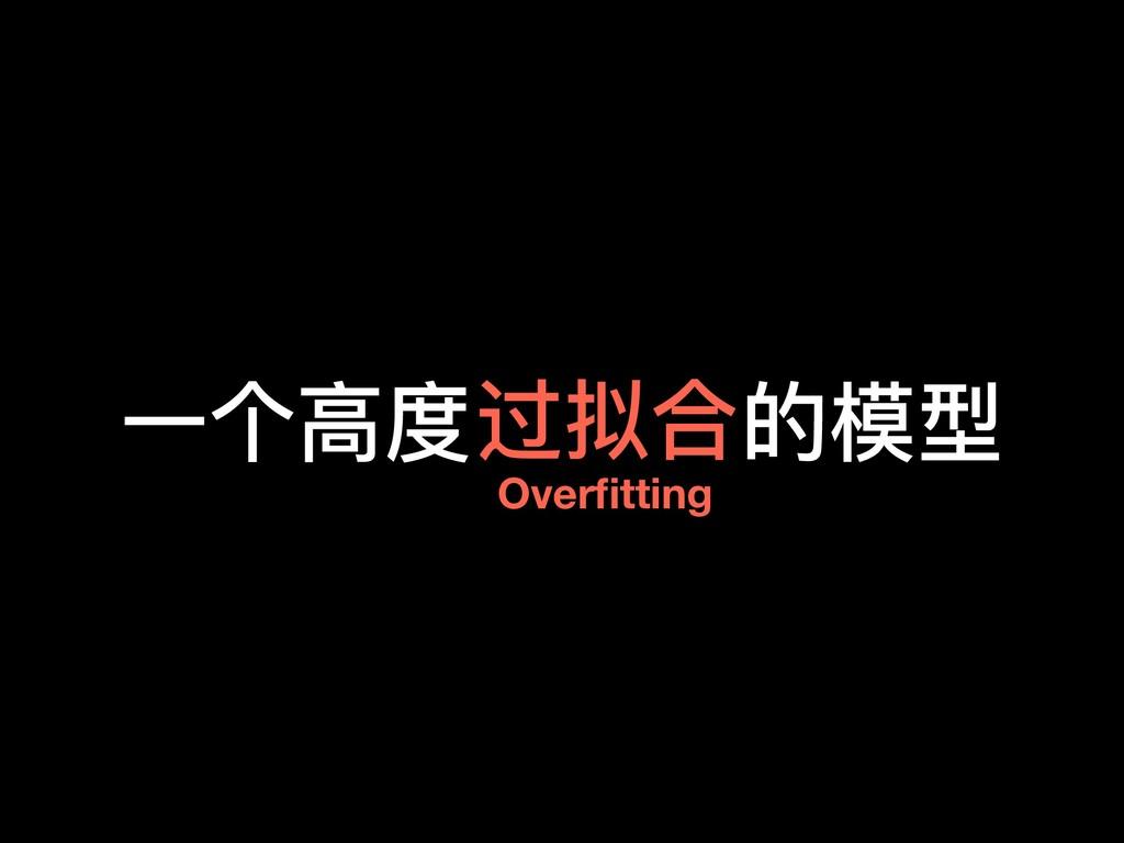 ⼀一个⾼高度 的模型 Overfitting 过拟合
