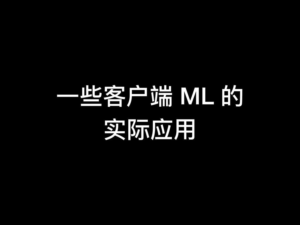 ⼀一些客户端 ML 的 实际应⽤用