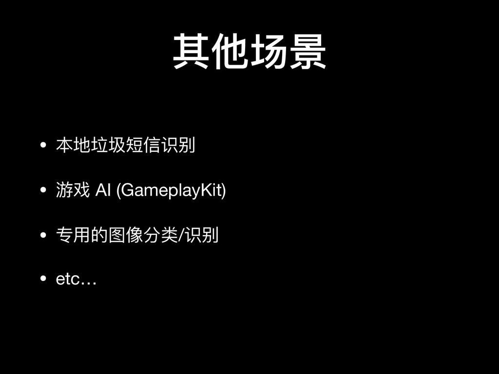 其他场景 • 本地垃圾短信识别  • 游戏 AI (GameplayKit)  • 专⽤用的图...