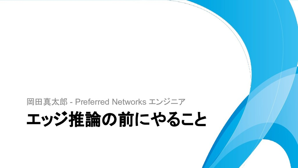 岡田真太郎 - Preferred Networks エンジニア エッジ推論の前にやること