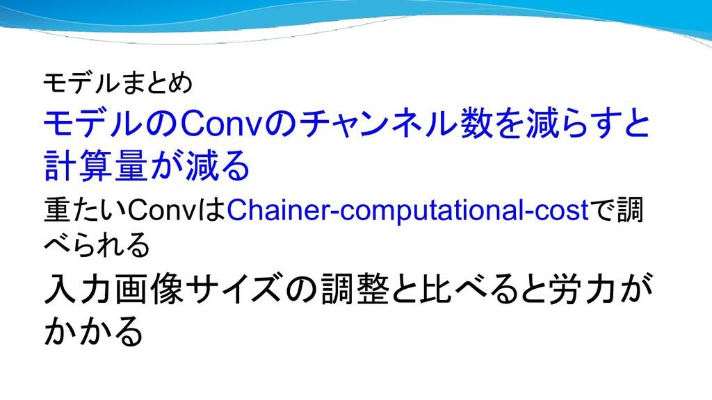モデルまとめ モデルのConvのチャンネル数を減らすと 計算量が減る 重たいConvはChai...