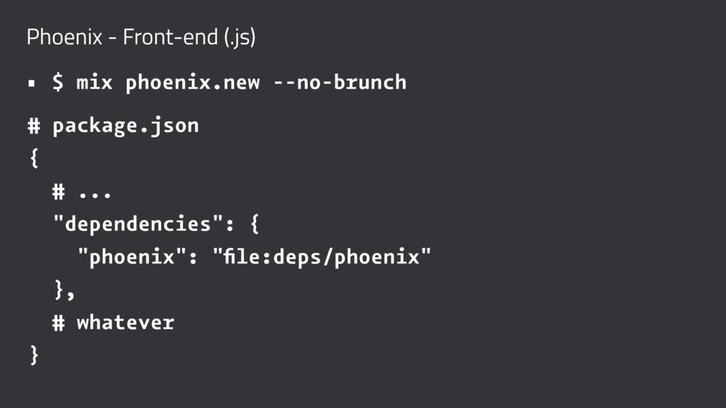 Phoenix - Front-end (.js) • $ mix phoenix.new -...