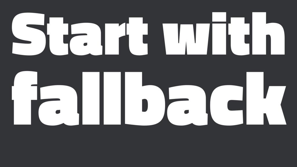 Start with fallback