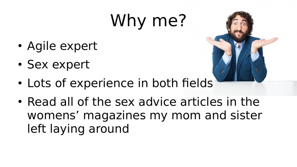 Why me? ● Agile expert ● Sex expert ● Lots of e...