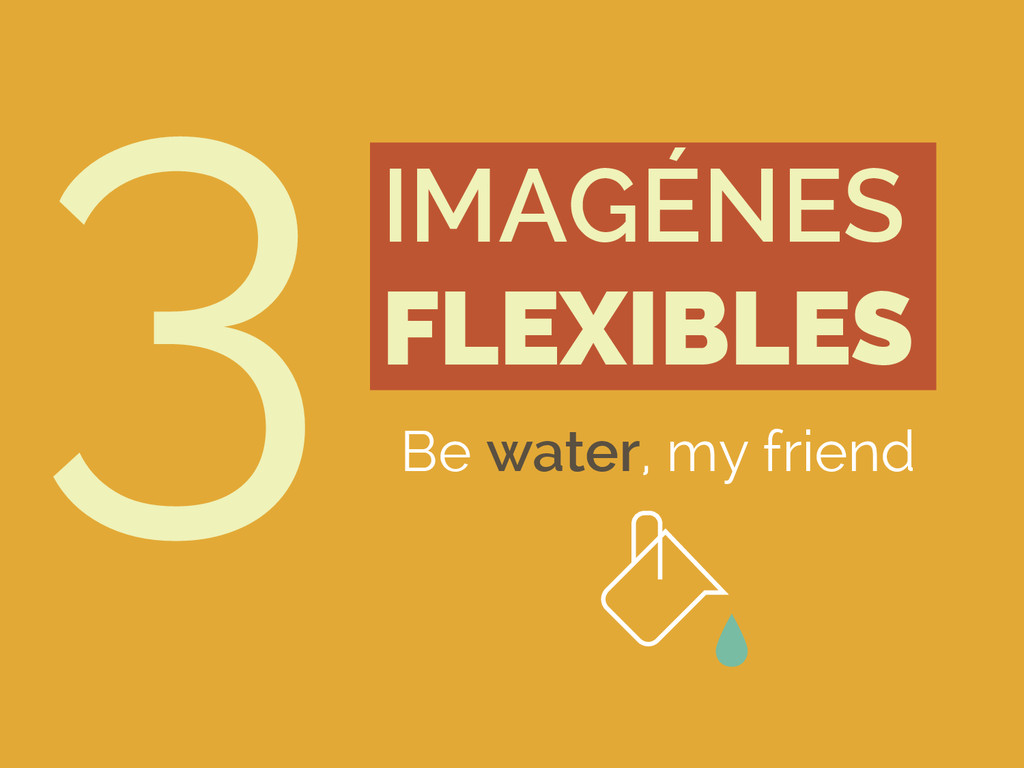 3IMAGÉNES FLEXIBLES Be water, my friend