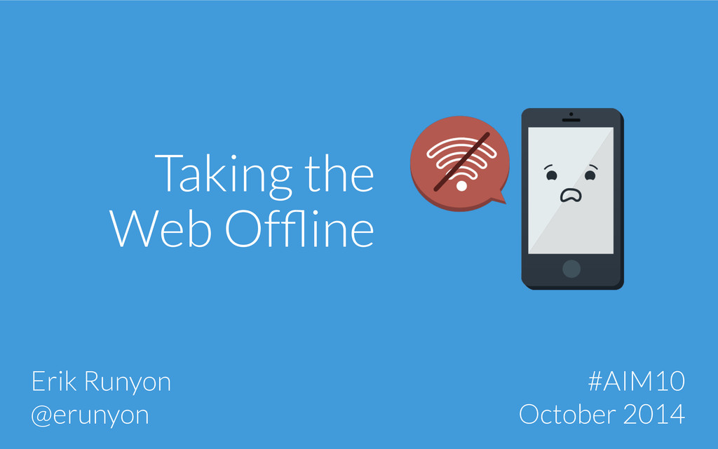 Taking the Web Offline Erik Runyon @erunyon #AIM...
