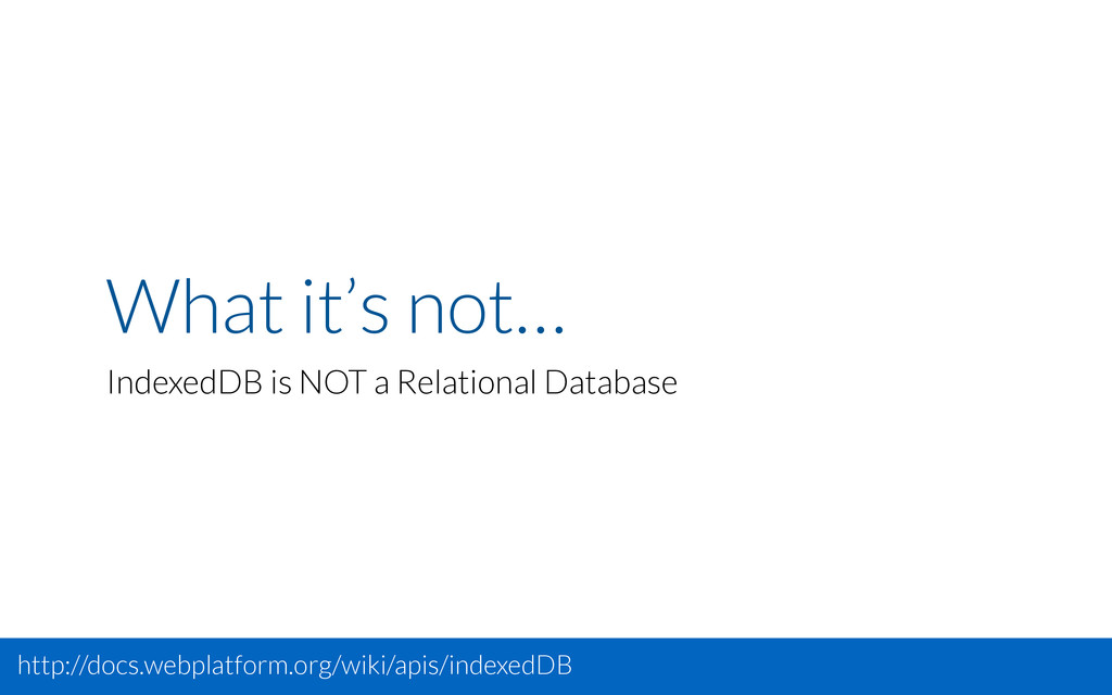 What it's not… IndexedDB is NOT a Relational Da...