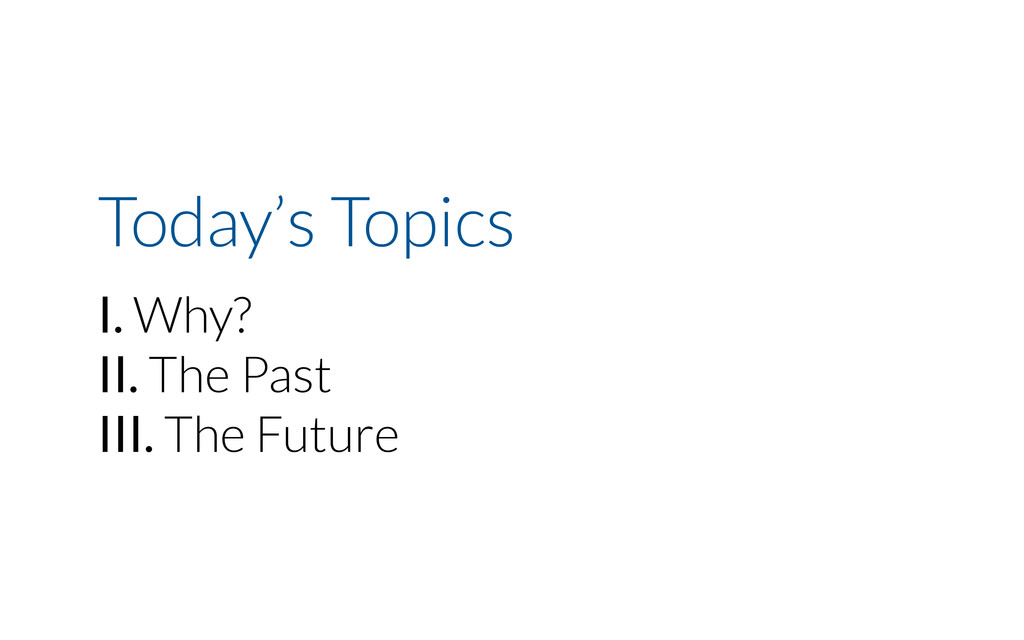 Today's Topics I. Why? II. The Past III. The Fu...