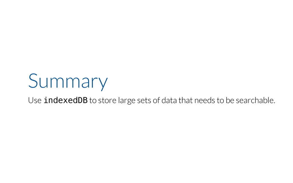 Summary Use indexedDB to store large sets of da...