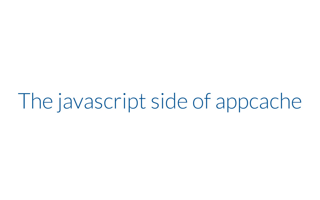 The javascript side of appcache