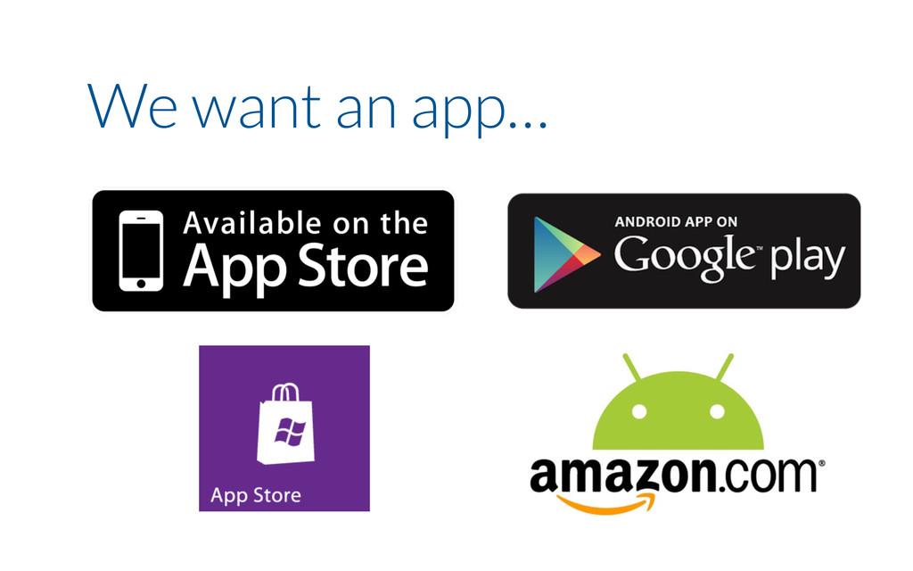 We want an app…