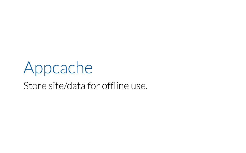 Appcache Store site/data for offline use.