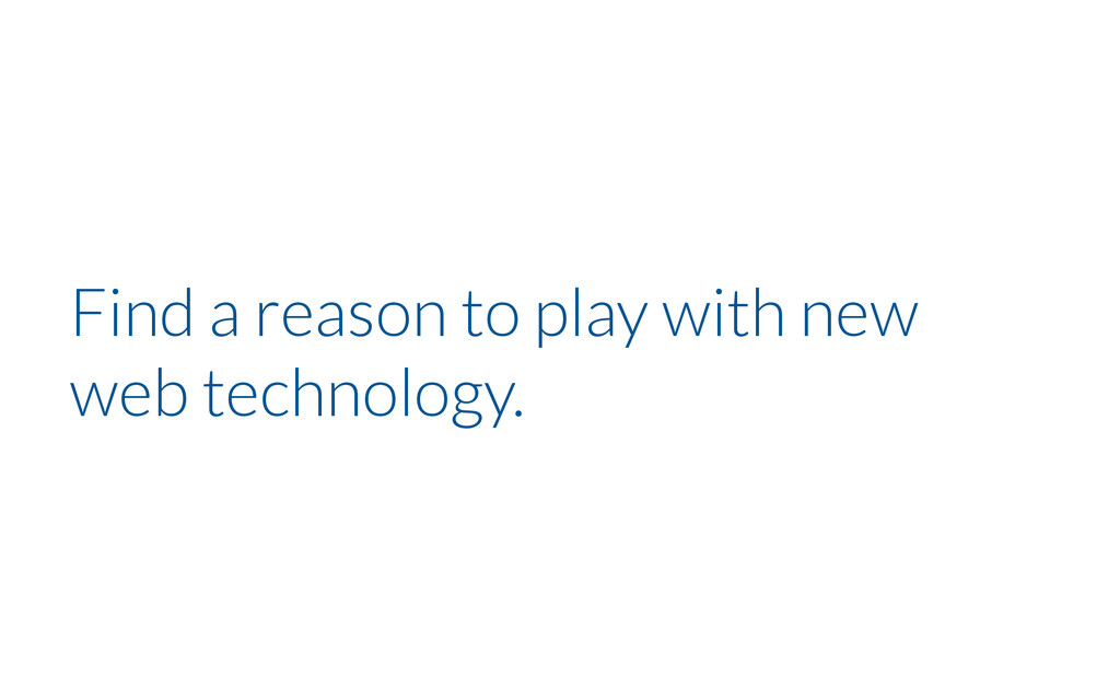 Find a reason to play with new web technology.