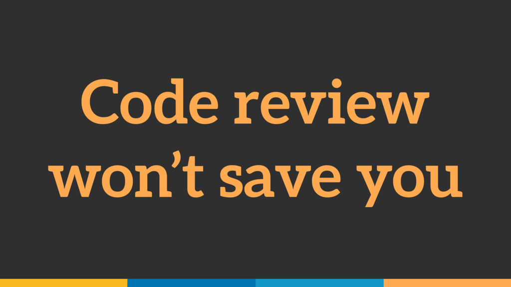 Code review won't save you