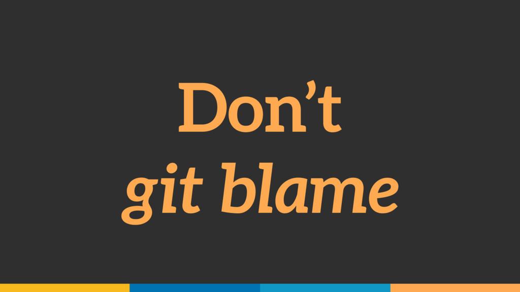 Don't git blame