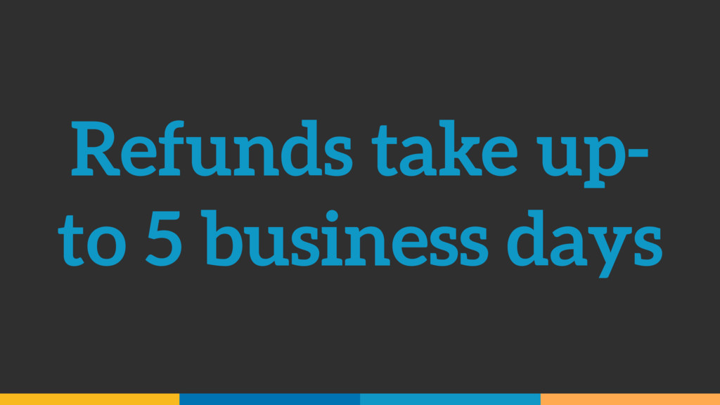 Refunds take up- to 5 business days