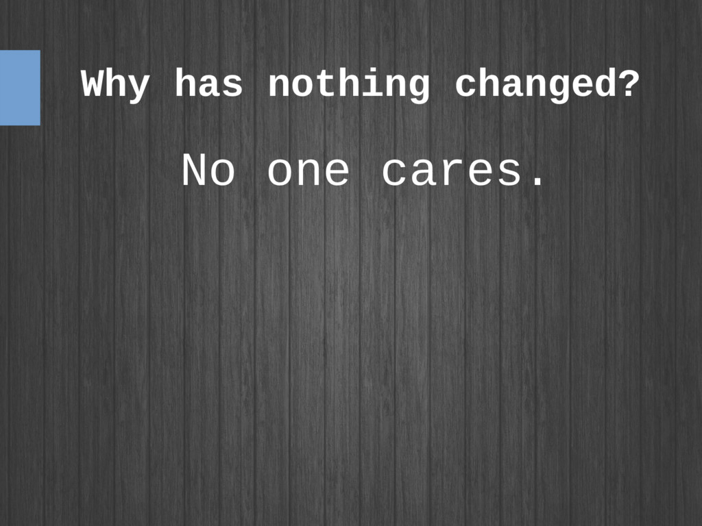 Why has nothing changed? No one cares.