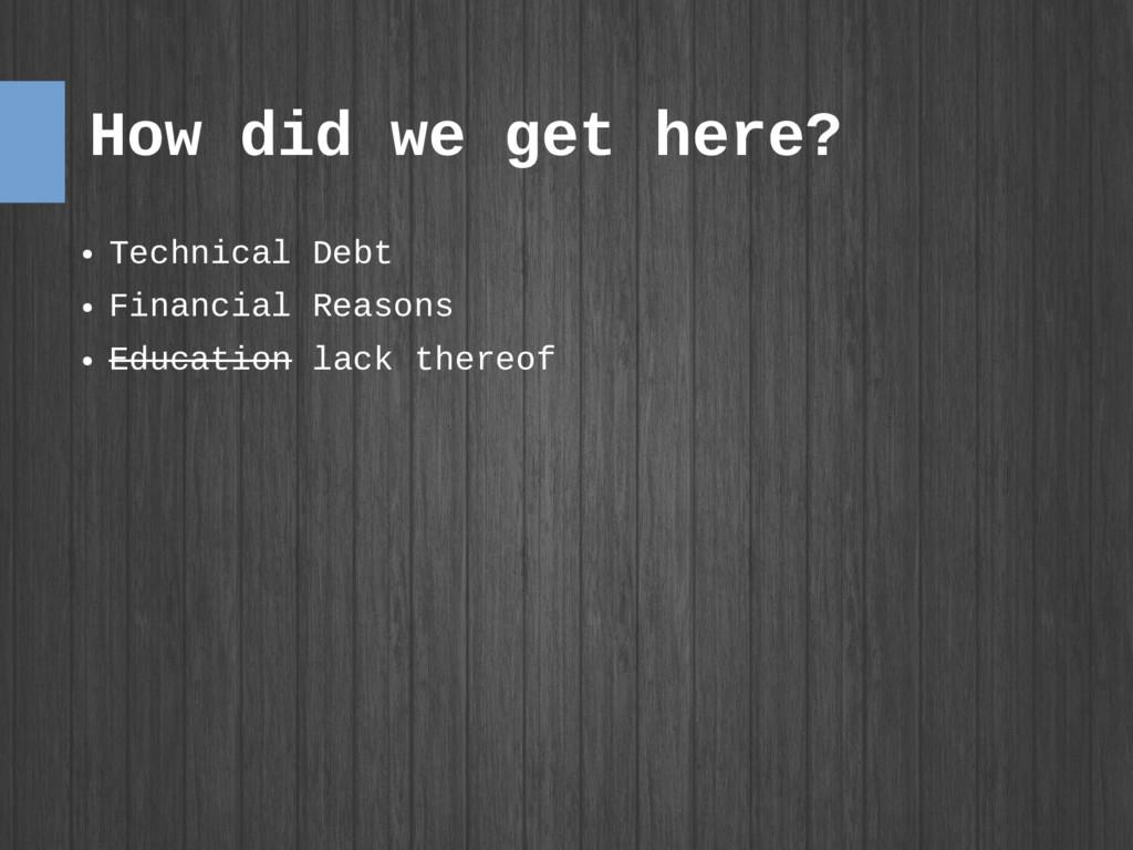 How did we get here? ● Technical Debt ● Financi...