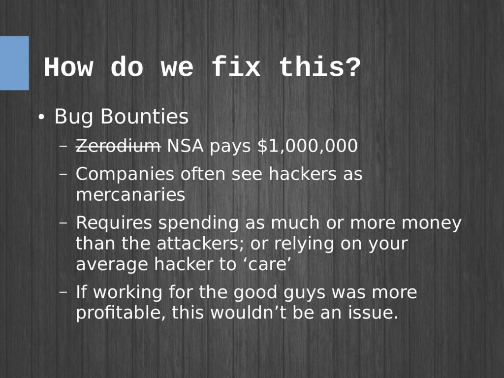 How do we fix this? ● Bug Bounties – Zerodium N...