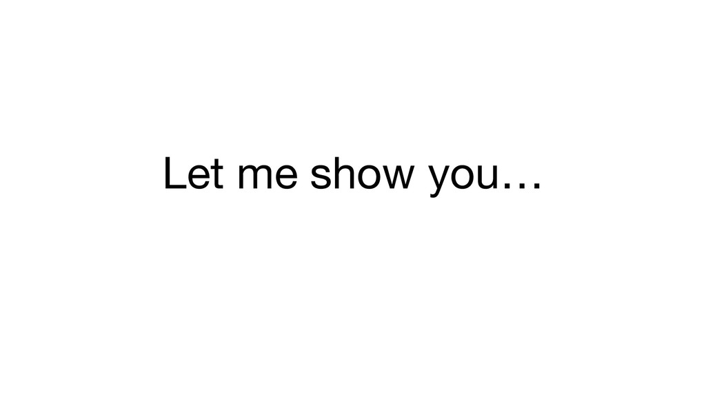 Let me show you…