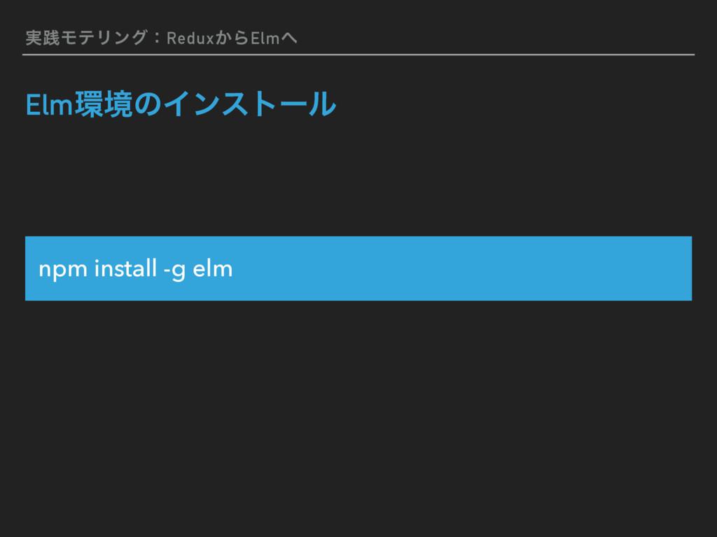 ࣮ફϞςϦϯάɿRedux͔ΒElm ElmڥͷΠϯετʔϧ npm install -g...