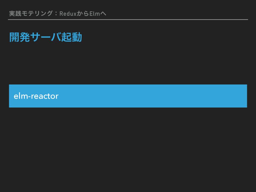 ࣮ફϞςϦϯάɿRedux͔ΒElm ։ൃαʔόىಈ elm-reactor