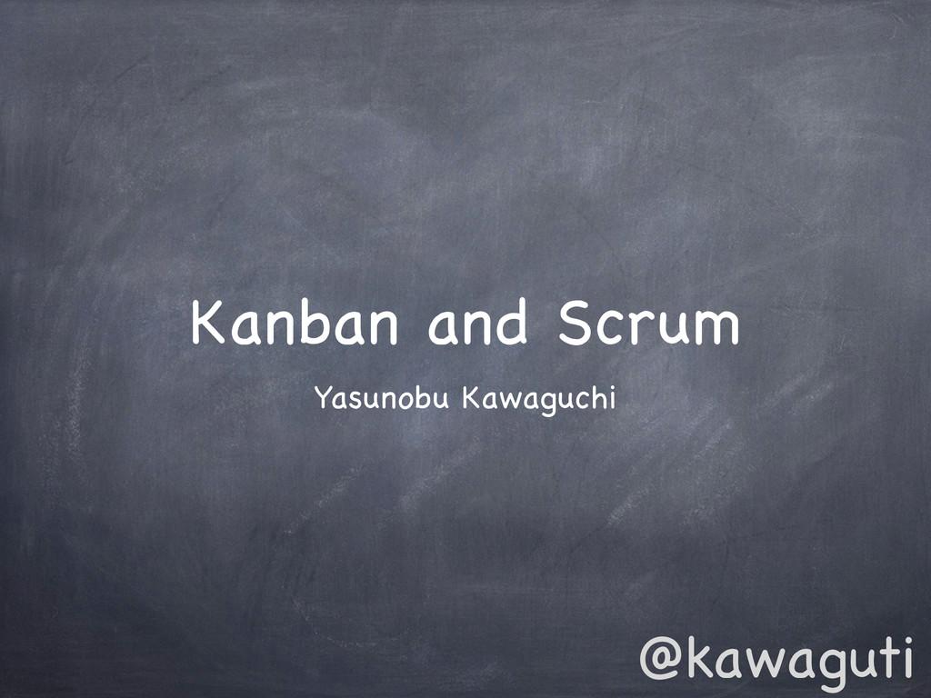 Kanban and Scrum Yasunobu Kawaguchi @kawaguti