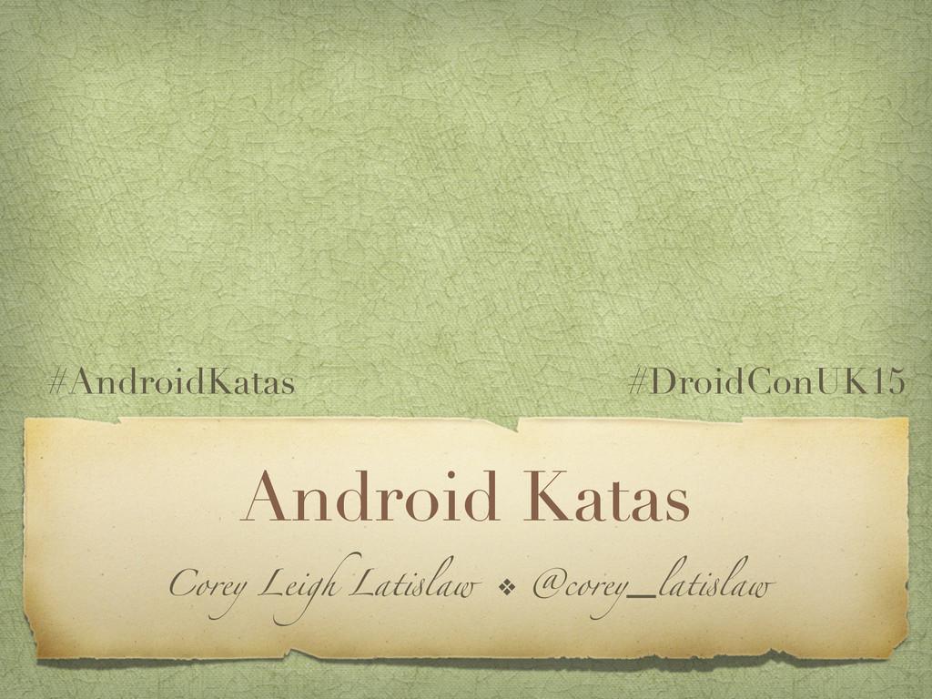 Android Katas Corey Leigh Latislaw ❖ @corey_lat...