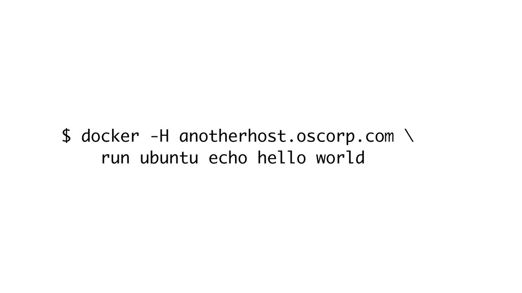 $ docker -H anotherhost.oscorp.com \ run ubuntu...