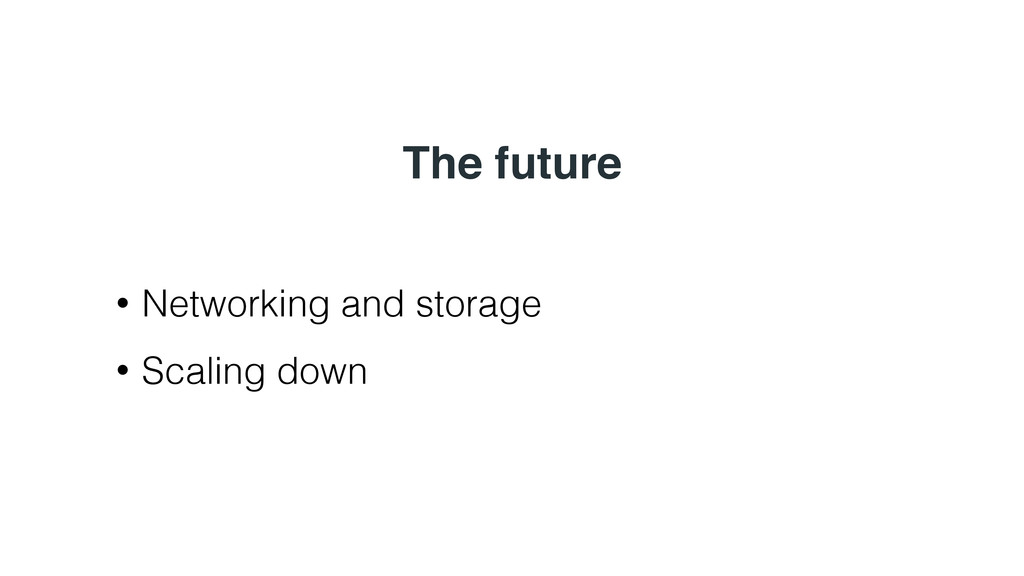 The future • Networking and storage • Scaling d...