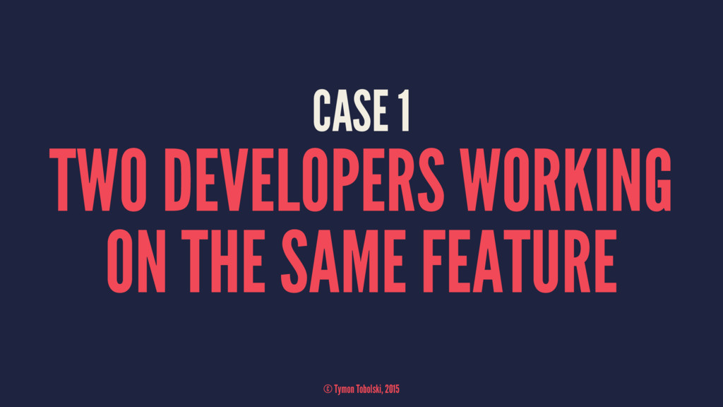 CASE 1 TWO DEVELOPERS WORKING ON THE SAME FEATU...