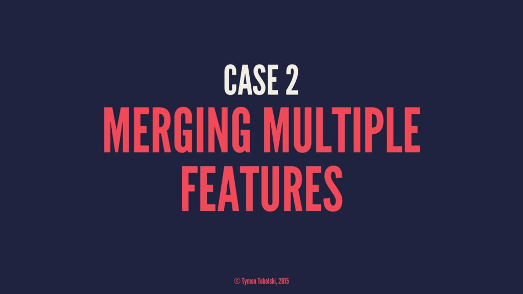 CASE 2 MERGING MULTIPLE FEATURES © Tymon Tobols...