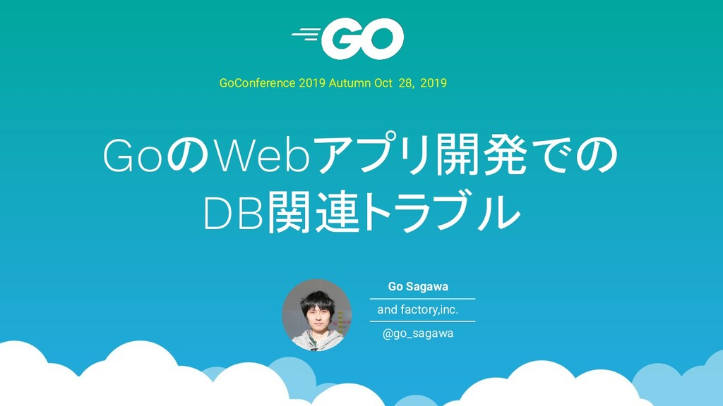GoのWebアプリ開発での DB関連トラブル GoConference 2019 Autumn...