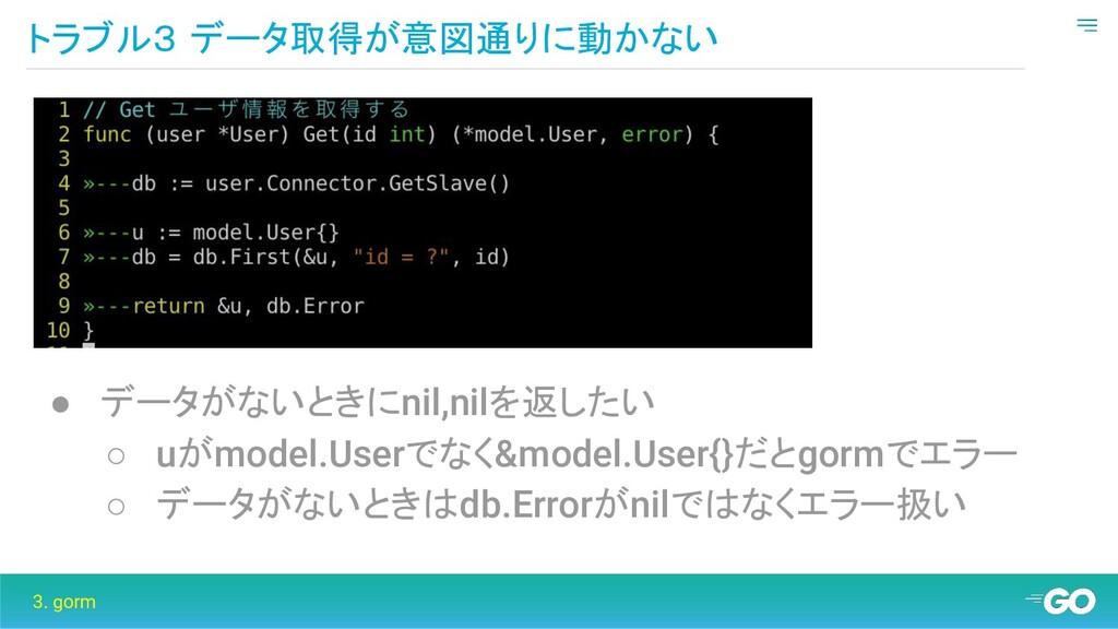トラブル3 データ取得が意図通りに動かない 3. gorm ● データがないときにnil,ni...