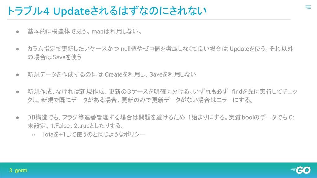トラブル4 Updateされるはずなのにされない 3. gorm ● 基本的に構造体で扱う。 ...