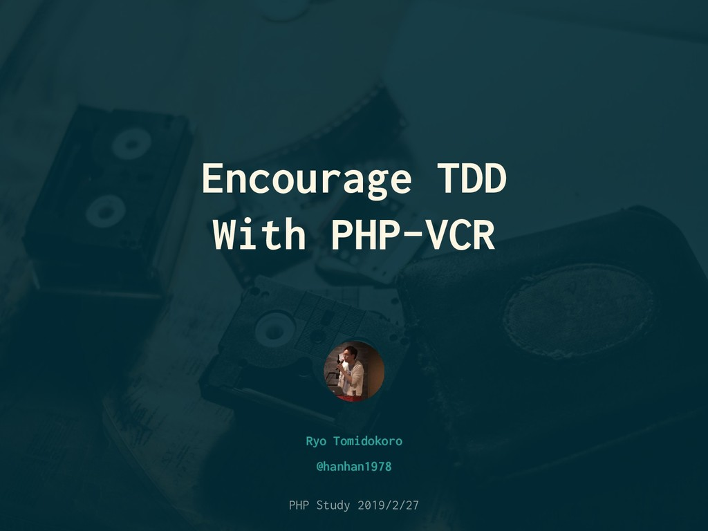 Encourage TDD With PHP-VCR Ryo Tomidokoro PHP S...