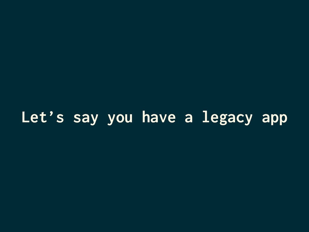 Let's say you have a legacy app