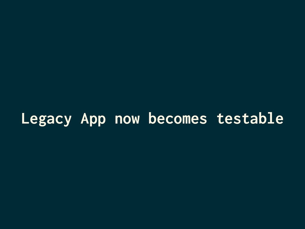 Legacy App now becomes testable