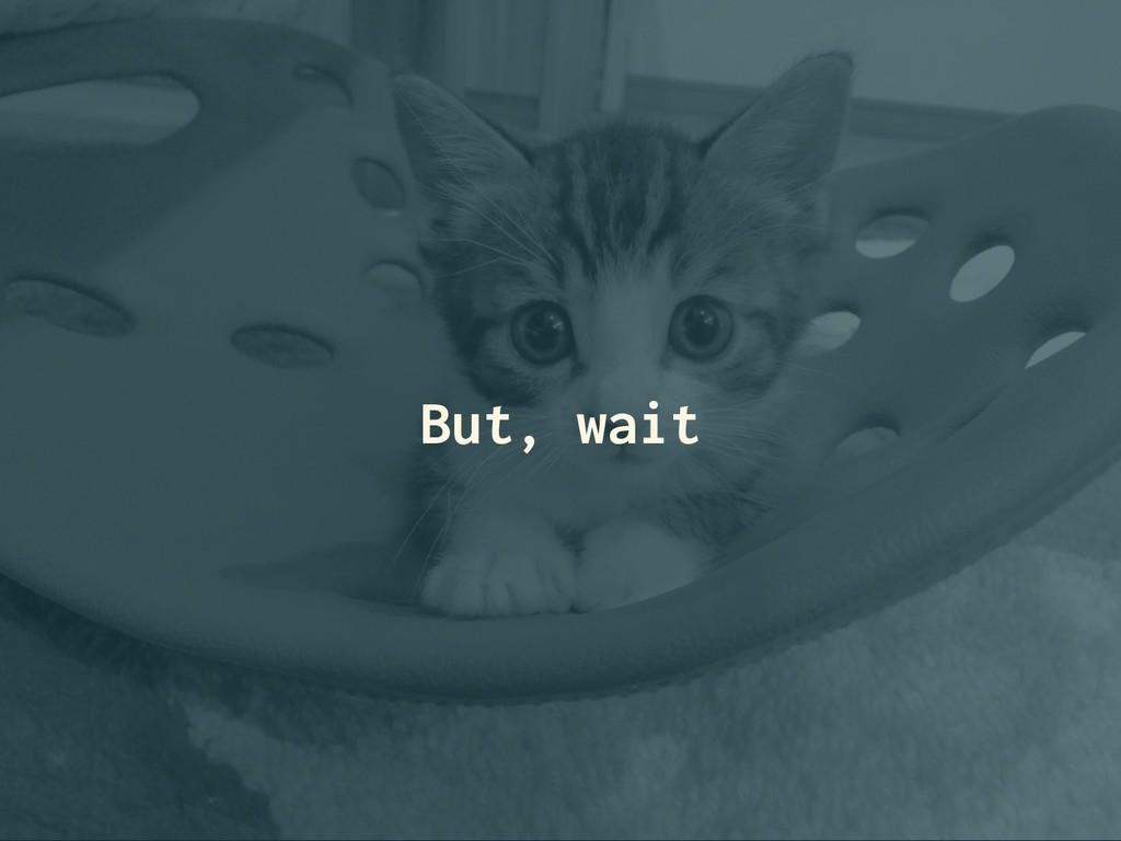 But, wait