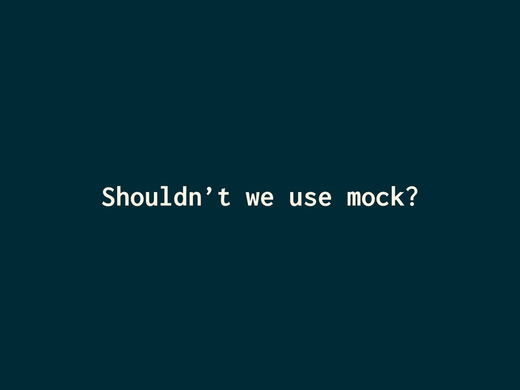 Shouldn't we use mock?
