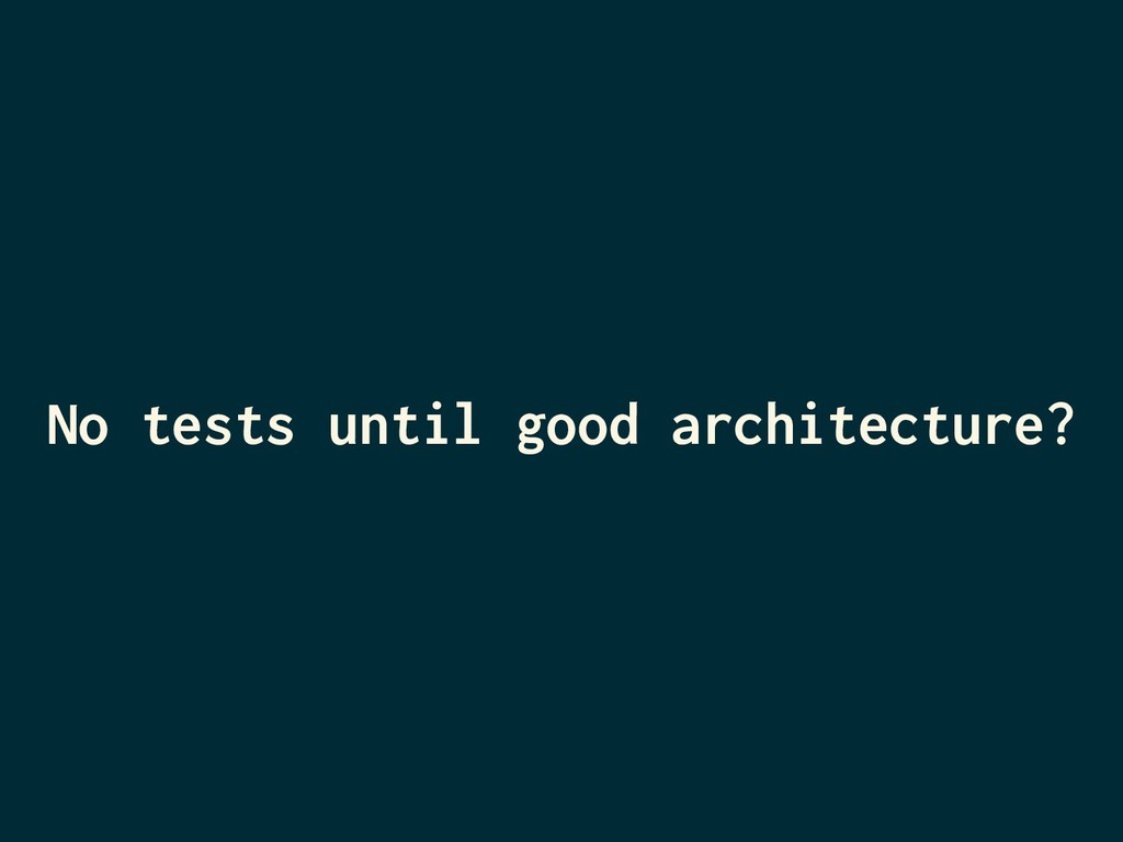 No tests until good architecture?